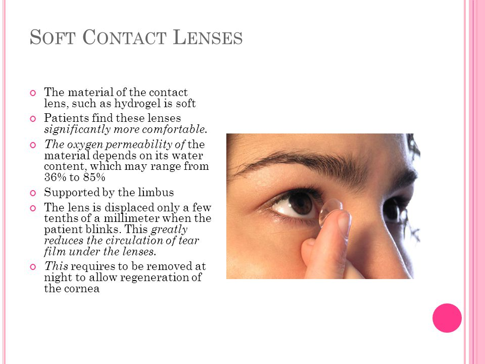 S OFT C ONTACT L ENSES The material of the contact lens, such as hydrogel is soft Patients find these lenses significantly more comfortable. The oxyge