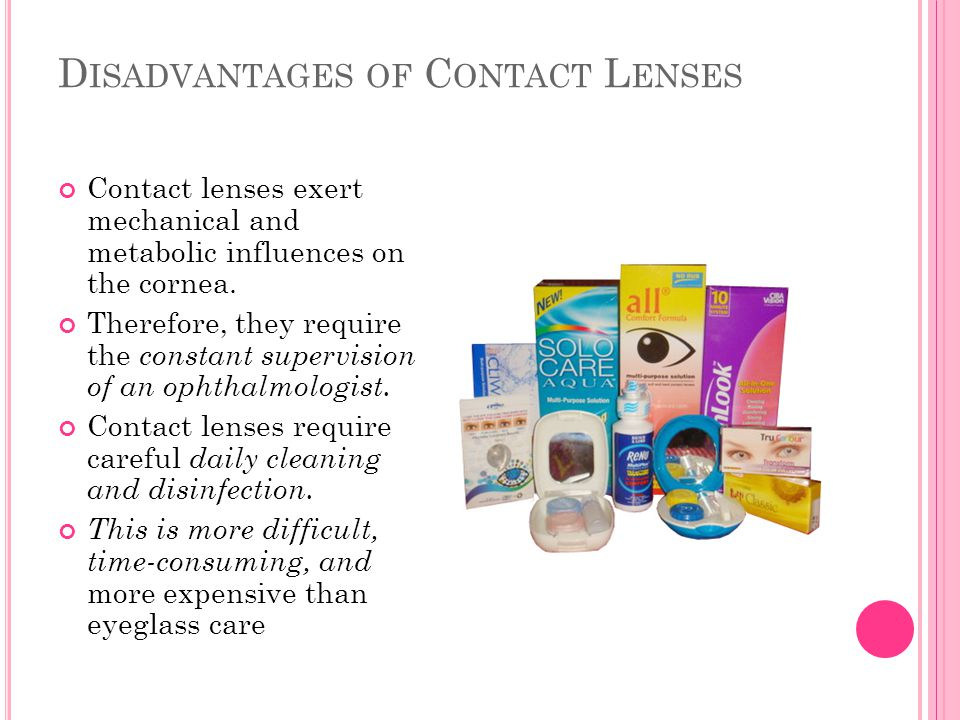 D ISADVANTAGES OF C ONTACT L ENSES Contact lenses exert mechanical and metabolic influences on the cornea. Therefore, they require the constant superv