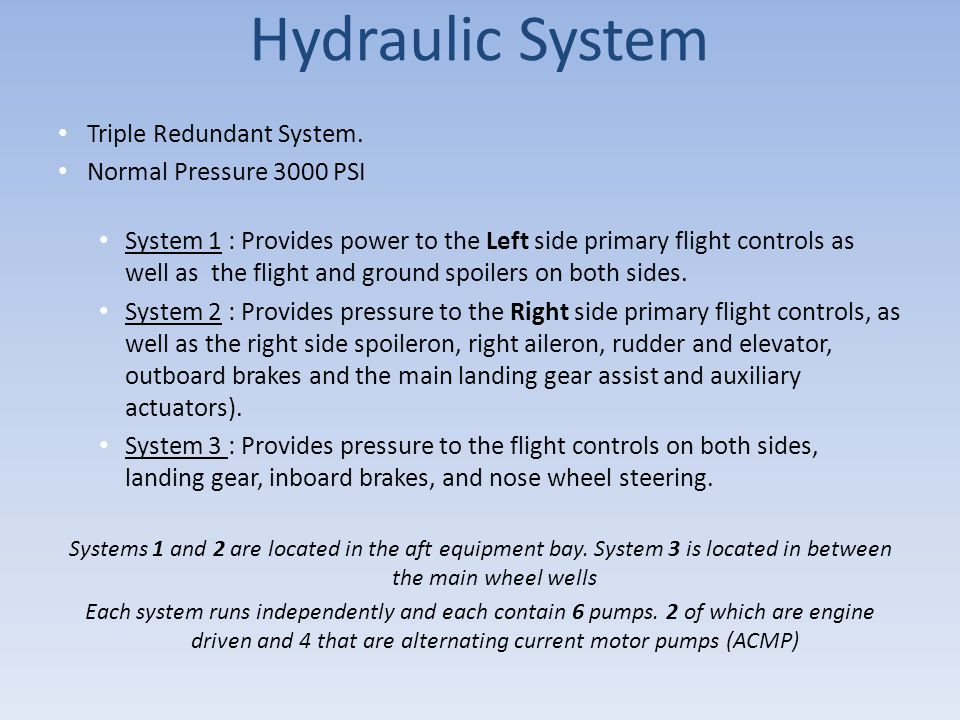 Hydraulic System Triple Redundant System. Normal Pressure 3000 PSI System 1 : Provides power to the Left side primary flight controls as well as the f