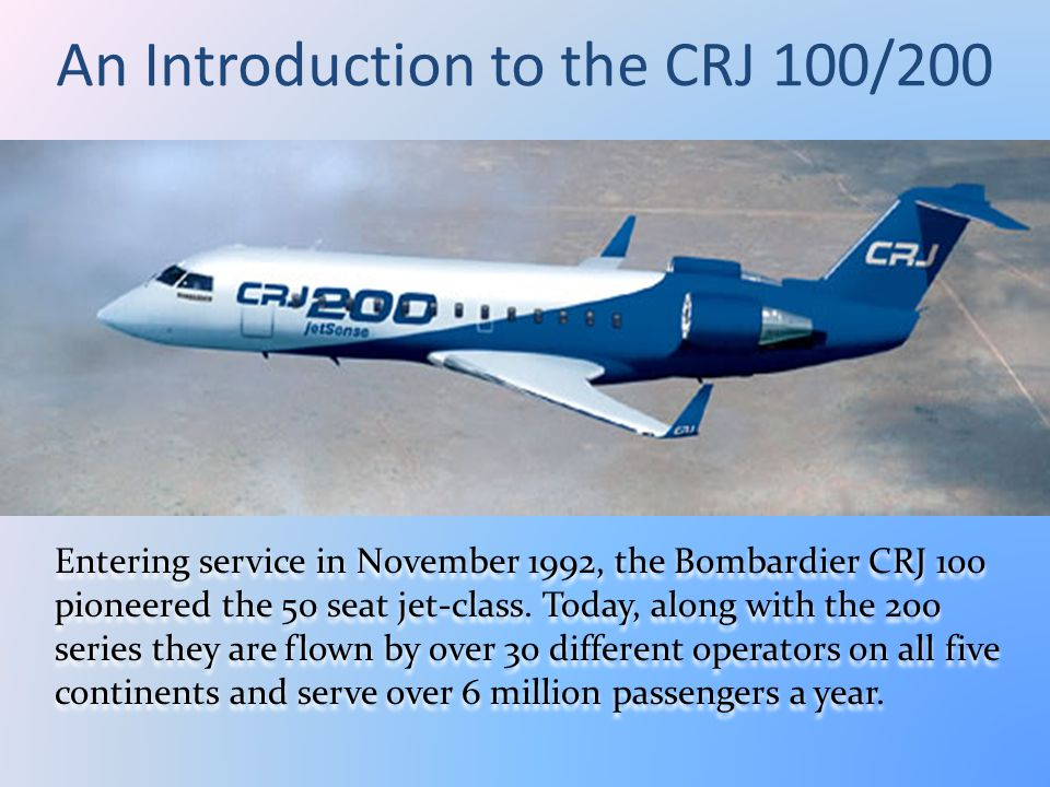 An Introduction to the CRJ 100/200 Entering service in November 1992, the Bombardier CRJ 100 pioneered the 50 seat jet-class. Today, along with the 20