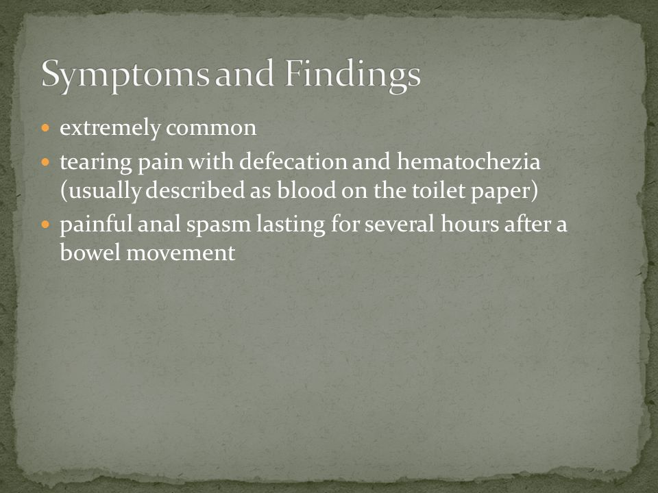 extremely common tearing pain with defecation and hematochezia (usually described as blood on the toilet paper) painful anal spasm lasting for several hours after a bowel movement