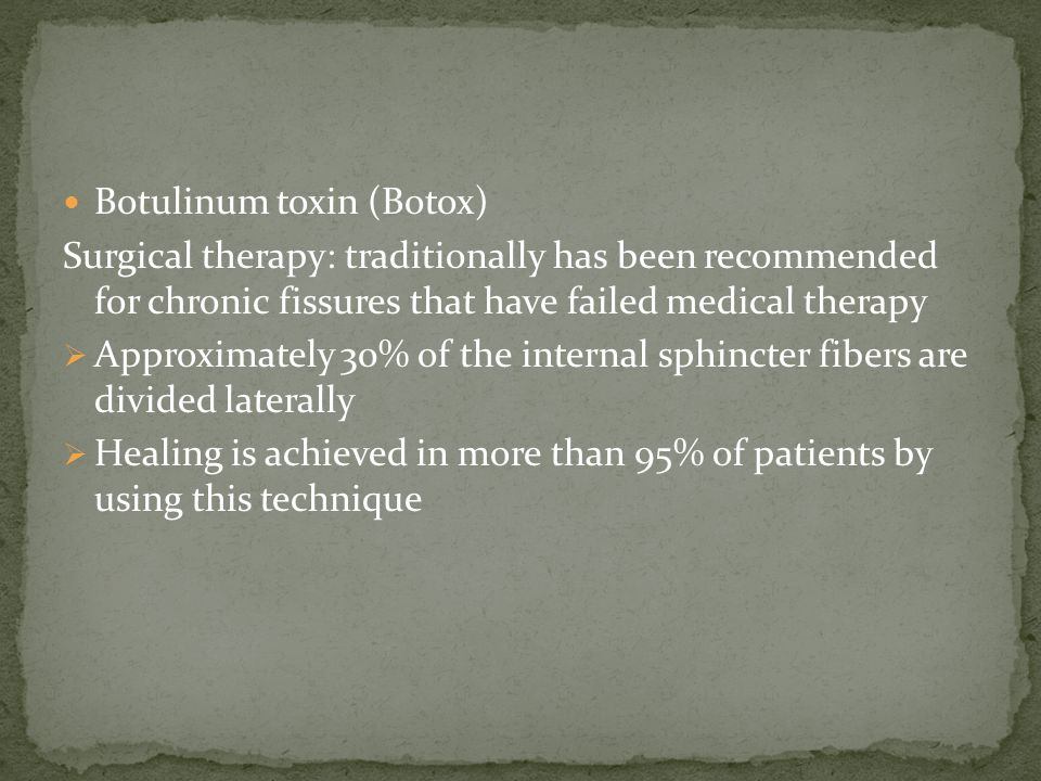 Botulinum toxin (Botox) Surgical therapy: traditionally has been recommended for chronic fissures that have failed medical therapy  Approximately 30% of the internal sphincter fibers are divided laterally  Healing is achieved in more than 95% of patients by using this technique