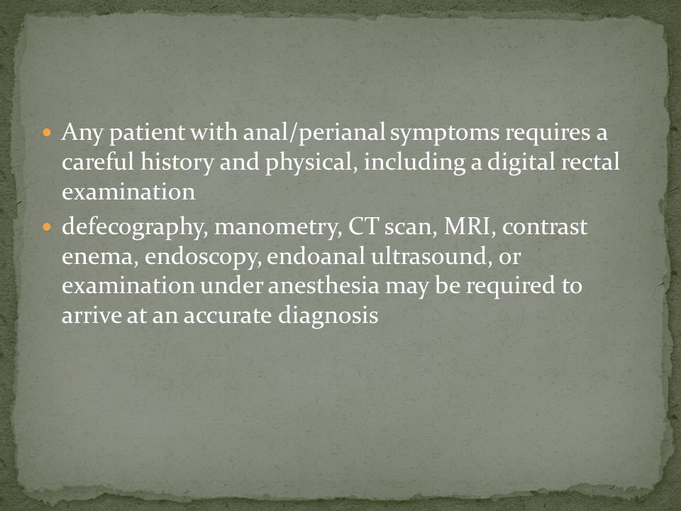 Any patient with anal/perianal symptoms requires a careful history and physical, including a digital rectal examination defecography, manometry, CT scan, MRI, contrast enema, endoscopy, endoanal ultrasound, or examination under anesthesia may be required to arrive at an accurate diagnosis
