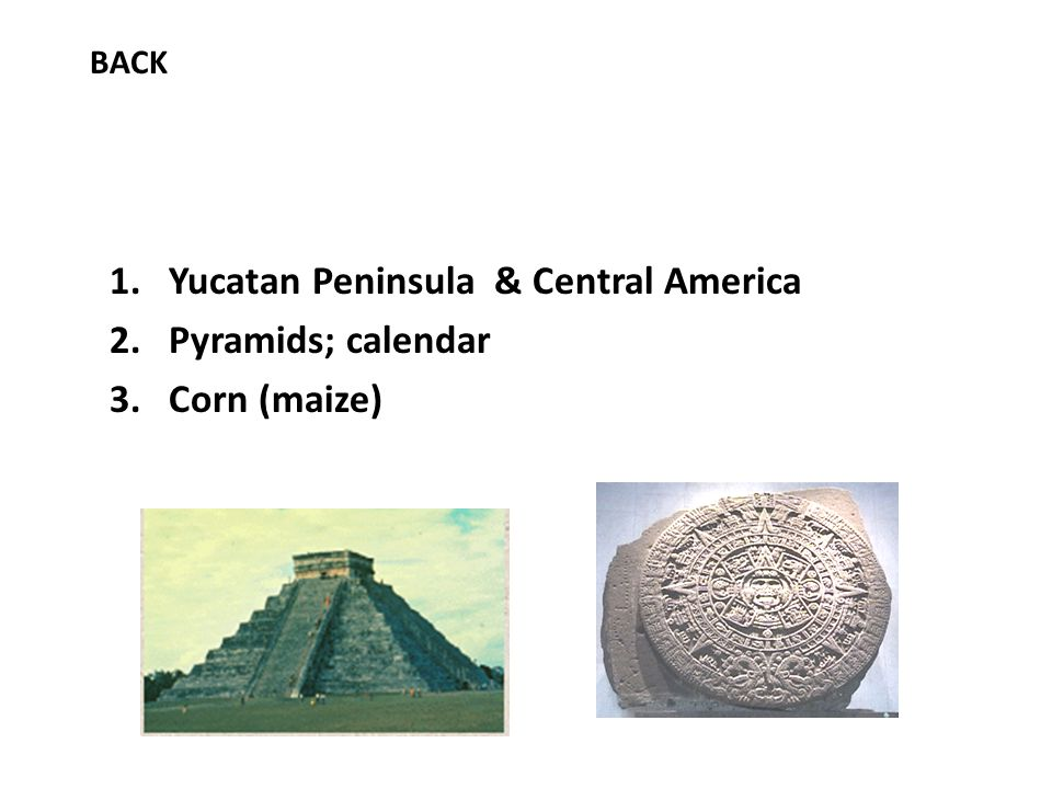 1.Yucatan Peninsula & Central America 2.Pyramids; calendar 3.Corn (maize) BACK