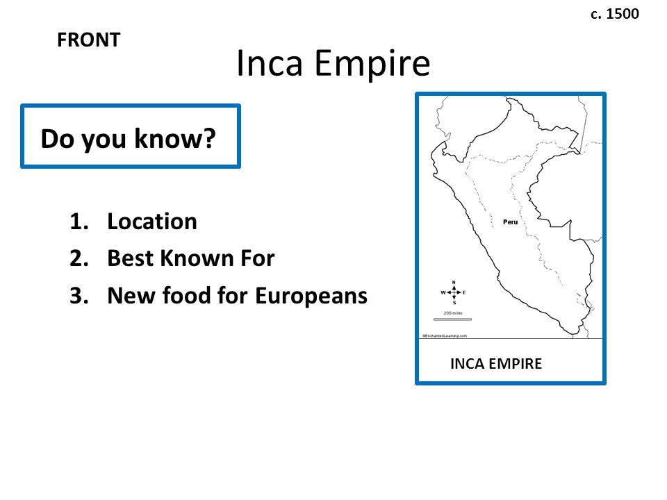 Inca Empire Do you know. 1.Location 2.Best Known For 3.New food for Europeans c.