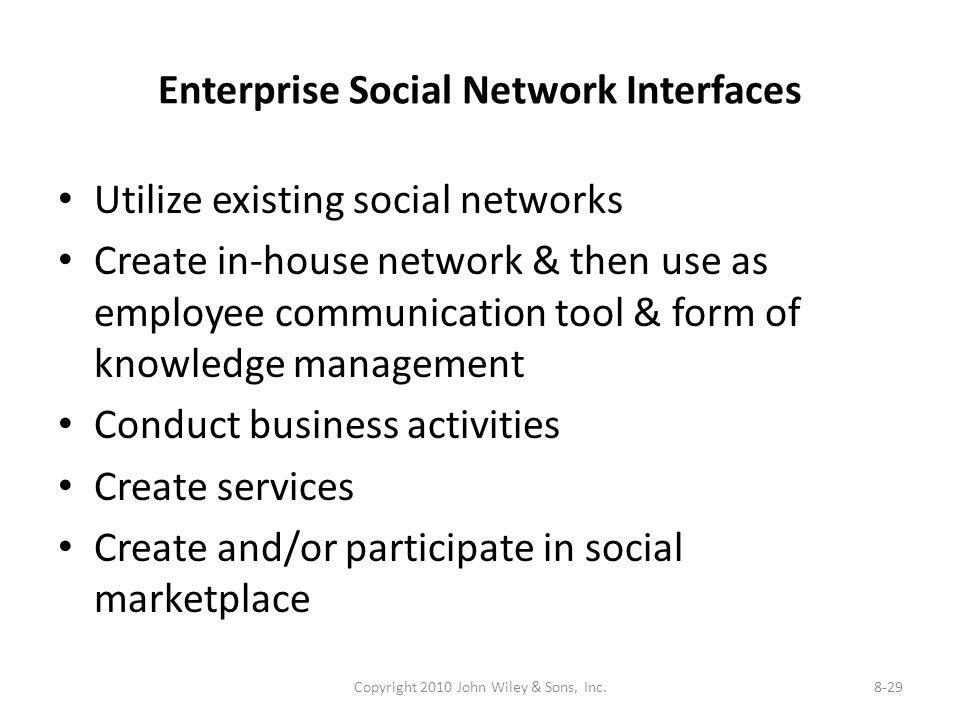 Enterprise Social Network Interfaces Utilize existing social networks Create in-house network & then use as employee communication tool & form of knowledge management Conduct business activities Create services Create and/or participate in social marketplace Copyright 2010 John Wiley & Sons, Inc.8-29