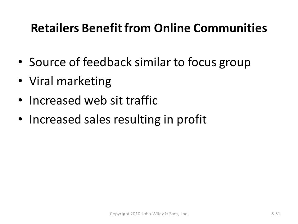 Retailers Benefit from Online Communities Source of feedback similar to focus group Viral marketing Increased web sit traffic Increased sales resulting in profit Copyright 2010 John Wiley & Sons, Inc.8-31