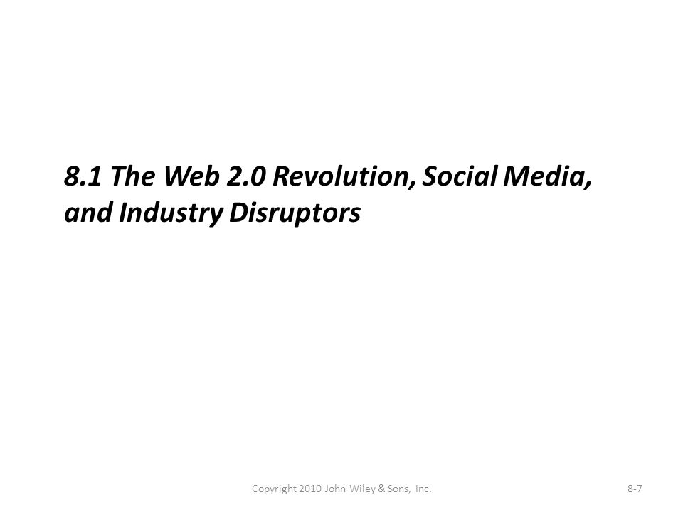 Copyright 2010 John Wiley & Sons, Inc.8-7 8.1 The Web 2.0 Revolution, Social Media, and Industry Disruptors