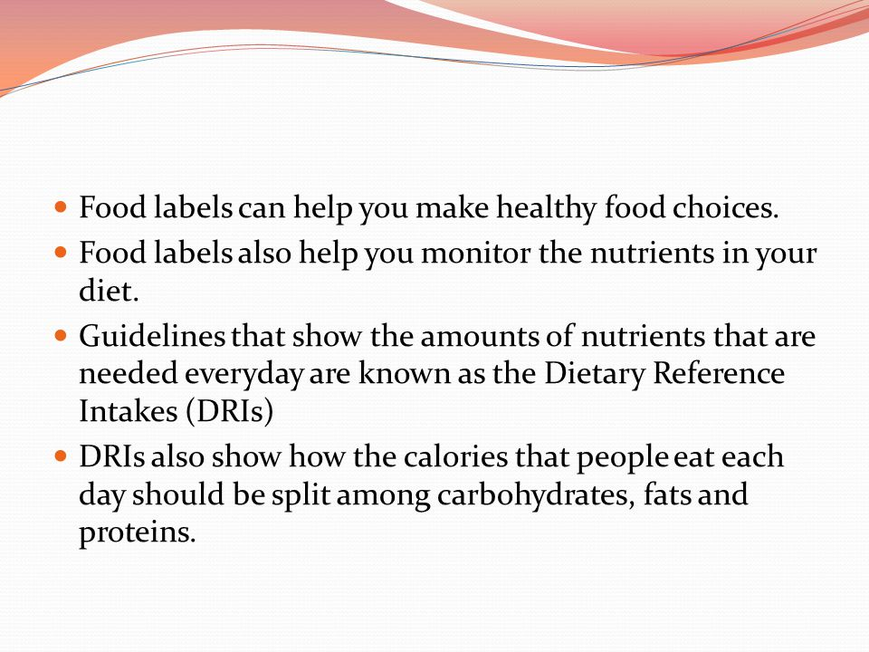 Food labels can help you make healthy food choices. Food labels also help you monitor the nutrients in your diet. Guidelines that show the amounts of