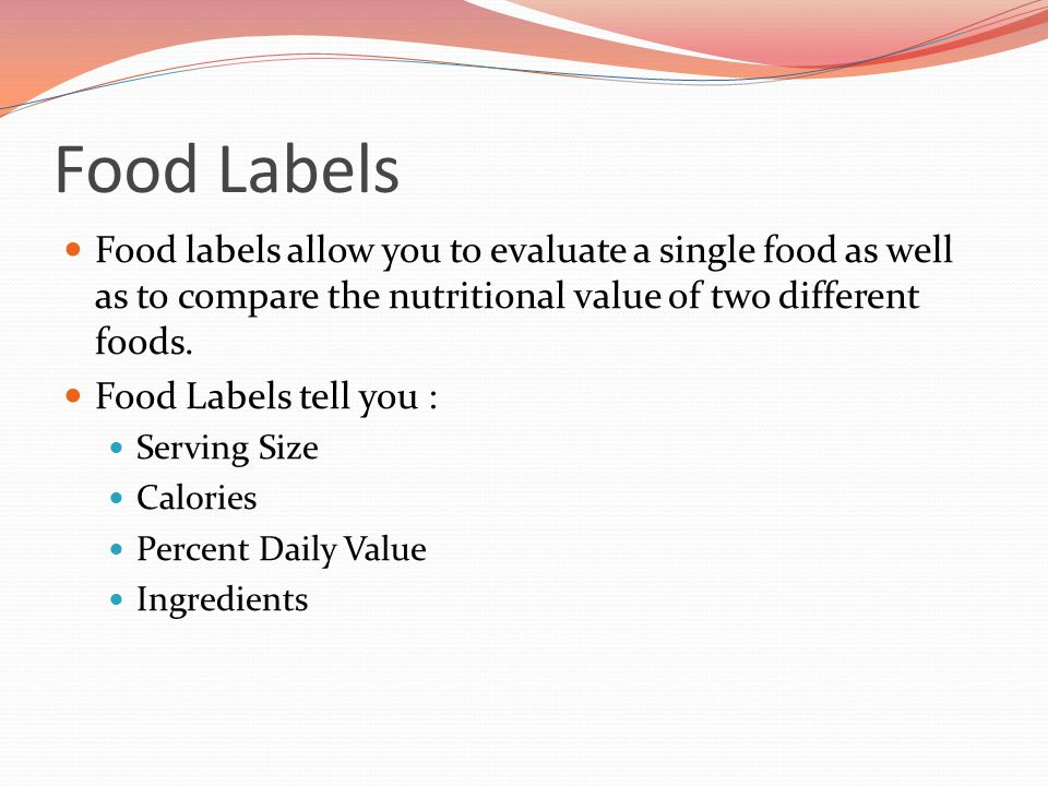 Food Labels Food labels allow you to evaluate a single food as well as to compare the nutritional value of two different foods. Food Labels tell you :