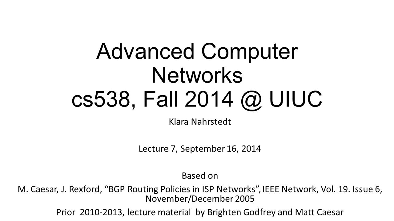 Advanced Computer Networks cs538, Fall 2014 @ UIUC Klara Nahrstedt Lecture 7, September 16, 2014 Based on M.