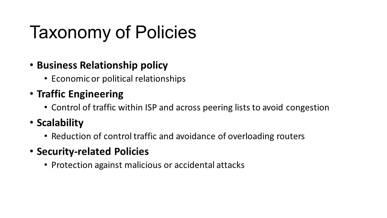 Taxonomy of Policies Business Relationship policy Economic or political relationships Traffic Engineering Control of traffic within ISP and across peering lists to avoid congestion Scalability Reduction of control traffic and avoidance of overloading routers Security-related Policies Protection against malicious or accidental attacks