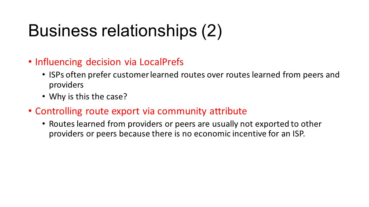 Business relationships (2) Influencing decision via LocalPrefs ISPs often prefer customer learned routes over routes learned from peers and providers Why is this the case.