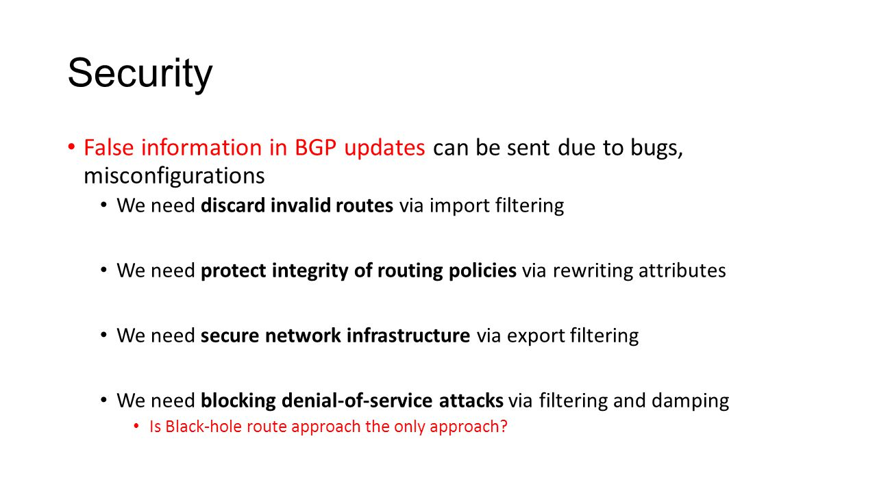 Security False information in BGP updates can be sent due to bugs, misconfigurations We need discard invalid routes via import filtering We need protect integrity of routing policies via rewriting attributes We need secure network infrastructure via export filtering We need blocking denial-of-service attacks via filtering and damping Is Black-hole route approach the only approach