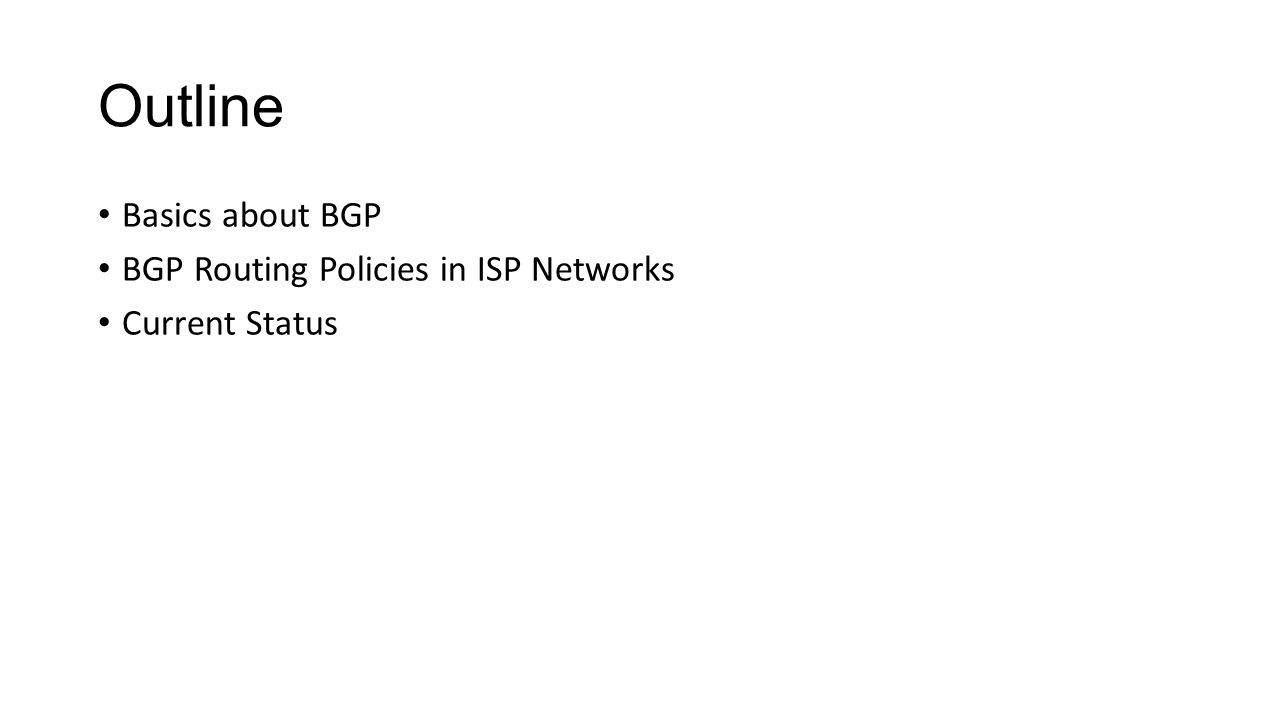 Outline Basics about BGP BGP Routing Policies in ISP Networks Current Status