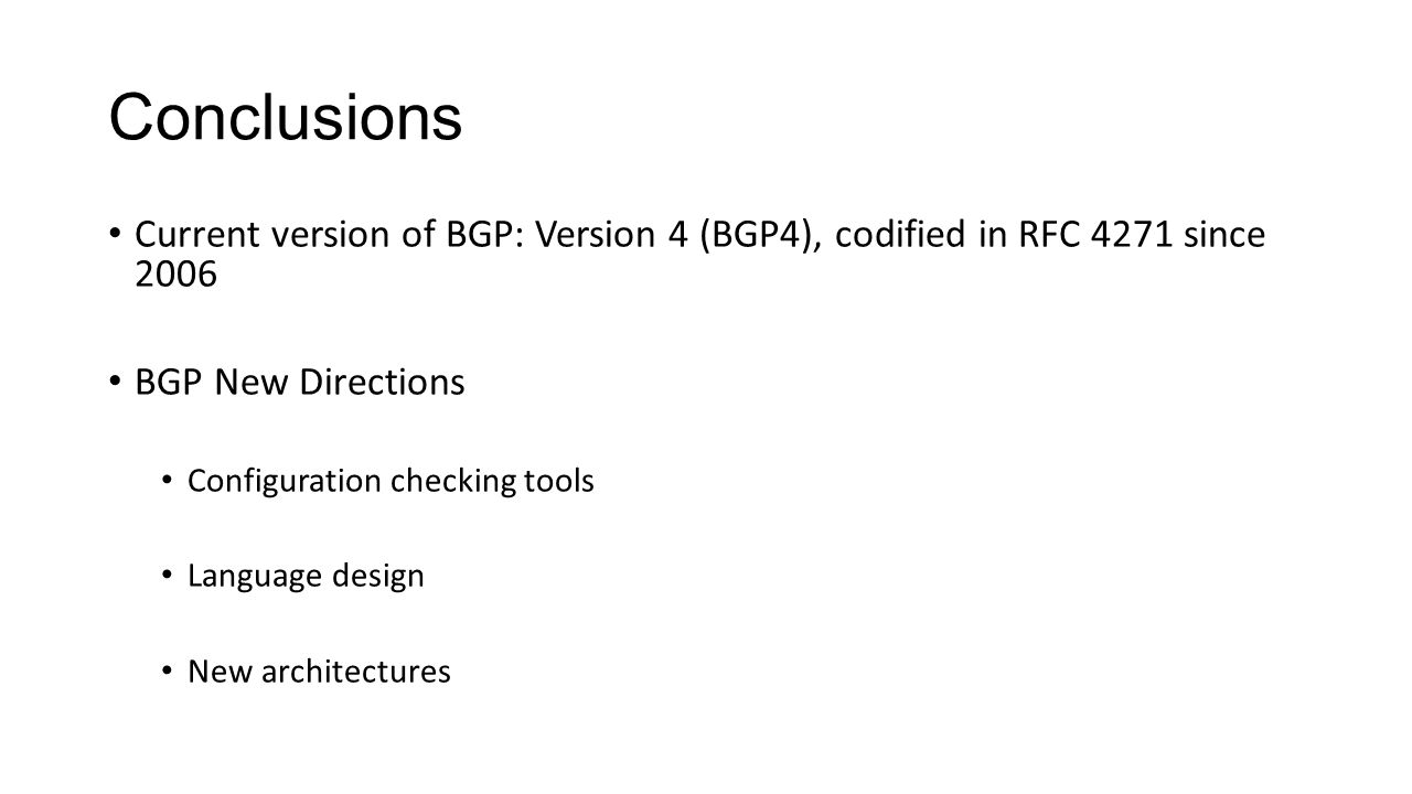 Conclusions Current version of BGP: Version 4 (BGP4), codified in RFC 4271 since 2006 BGP New Directions Configuration checking tools Language design New architectures