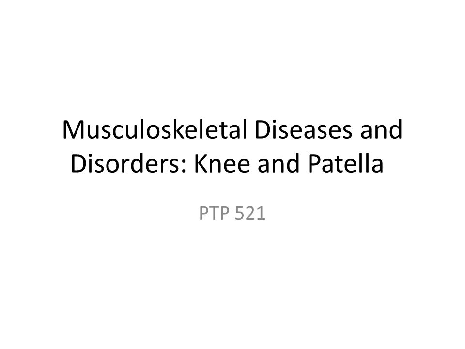 Musculoskeletal Diseases and Disorders: Knee and Patella PTP 521