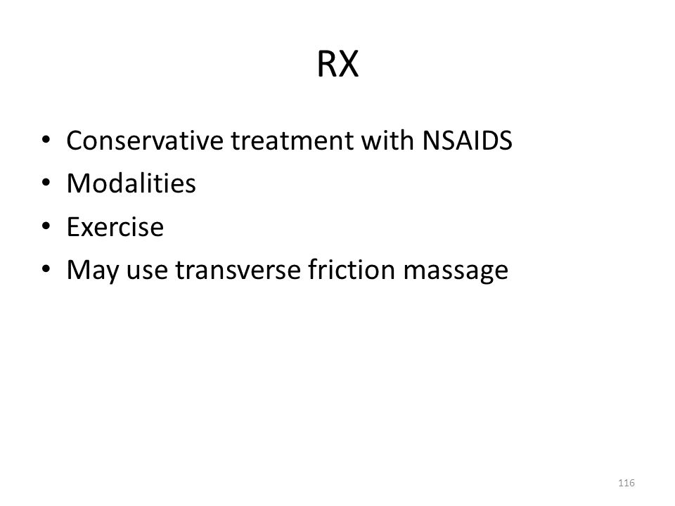 RX Conservative treatment with NSAIDS Modalities Exercise May use transverse friction massage 116
