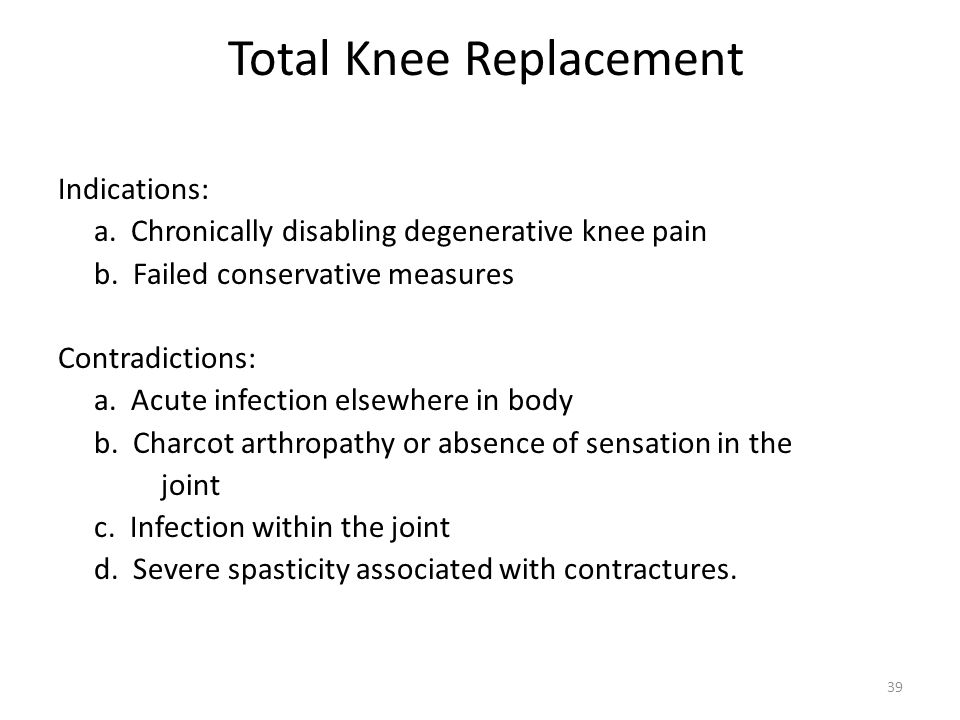 Total Knee Replacement Indications: a. Chronically disabling degenerative knee pain b. Failed conservative measures Contradictions: a. Acute infection