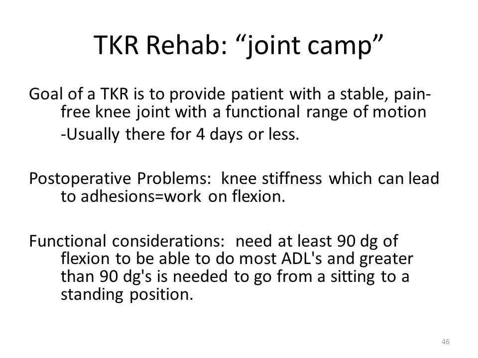 """TKR Rehab: """"joint camp"""" Goal of a TKR is to provide patient with a stable, pain- free knee joint with a functional range of motion -Usually there for"""