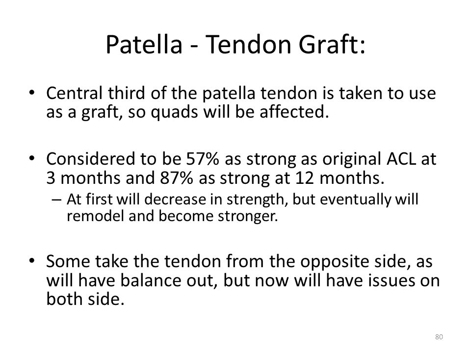 Patella - Tendon Graft: Central third of the patella tendon is taken to use as a graft, so quads will be affected. Considered to be 57% as strong as o