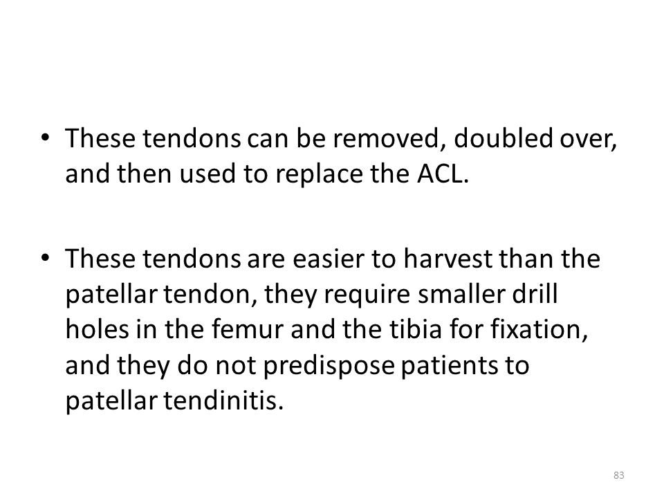 These tendons can be removed, doubled over, and then used to replace the ACL. These tendons are easier to harvest than the patellar tendon, they requi