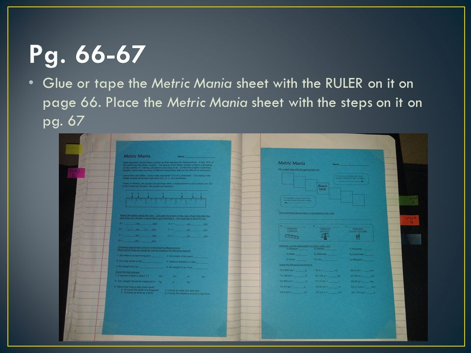 Glue or tape the Metric Mania sheet with the RULER on it on page 66. Place the Metric Mania sheet with the steps on it on pg. 67