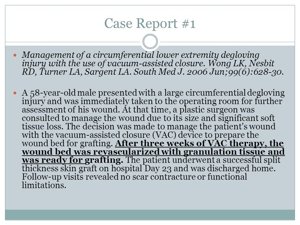 Case Report #1 Management of a circumferential lower extremity degloving injury with the use of vacuum-assisted closure.