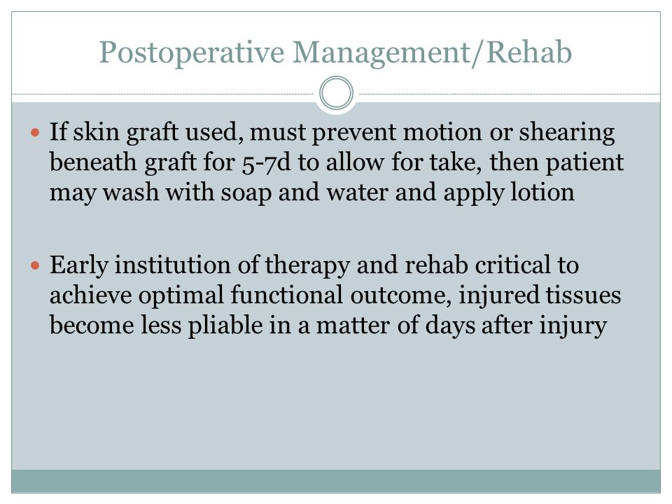 Postoperative Management/Rehab If skin graft used, must prevent motion or shearing beneath graft for 5-7d to allow for take, then patient may wash with soap and water and apply lotion Early institution of therapy and rehab critical to achieve optimal functional outcome, injured tissues become less pliable in a matter of days after injury