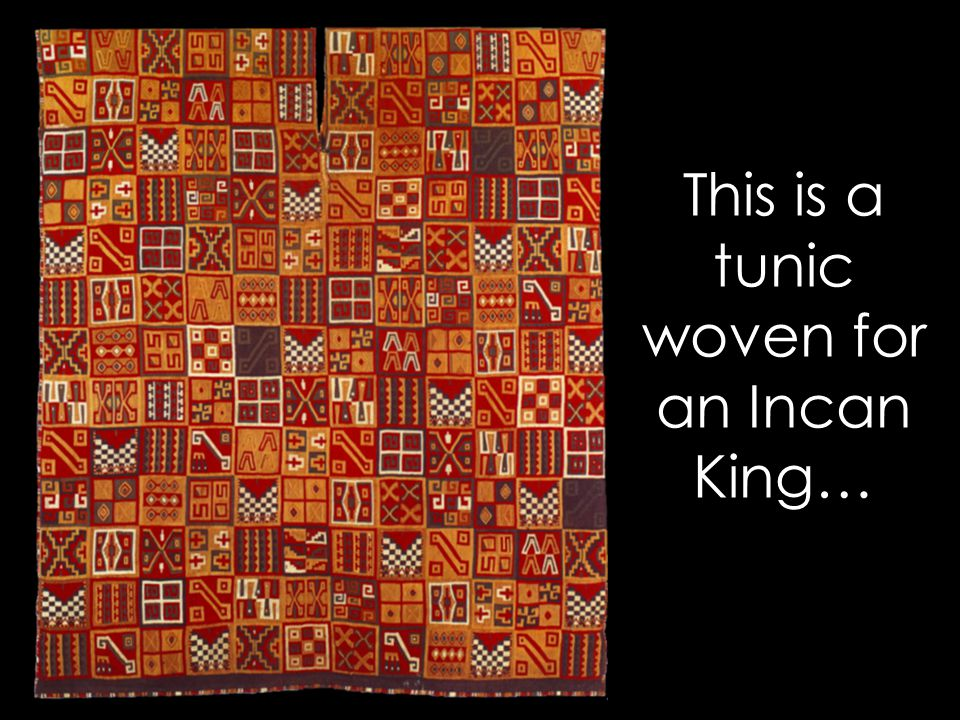 This is a tunic woven for an Incan King…