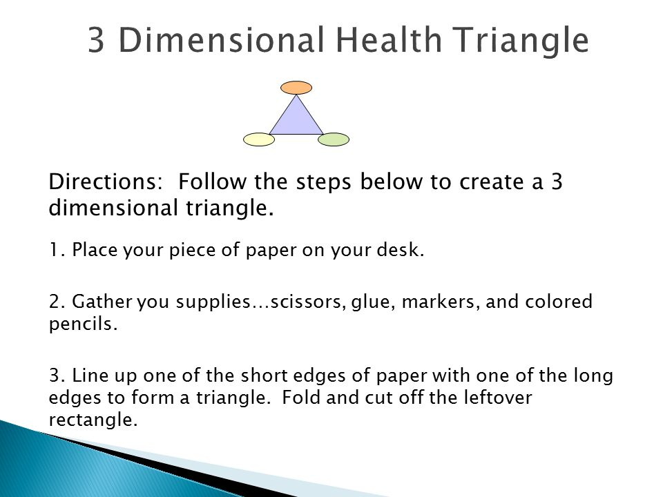 Directions: Follow the steps below to create a 3 dimensional triangle. 1. Place your piece of paper on your desk. 2. Gather you supplies…scissors, glu