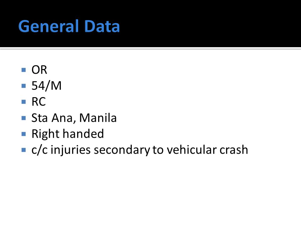  OR  54/M  RC  Sta Ana, Manila  Right handed  c/c injuries secondary to vehicular crash