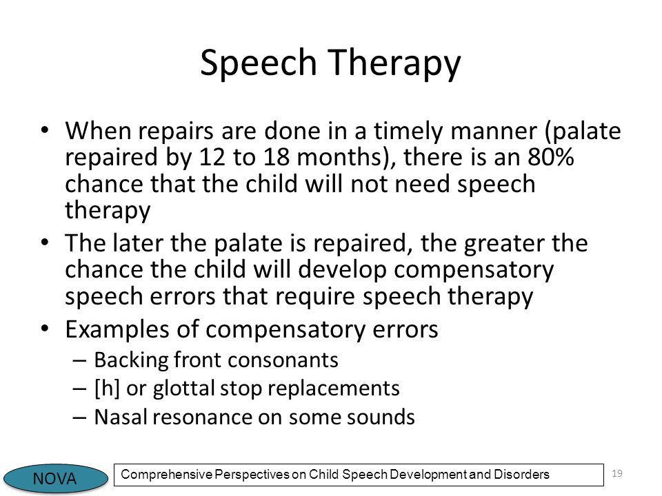 NOVA Comprehensive Perspectives on Child Speech Development and Disorders Speech Therapy When repairs are done in a timely manner (palate repaired by 12 to 18 months), there is an 80% chance that the child will not need speech therapy The later the palate is repaired, the greater the chance the child will develop compensatory speech errors that require speech therapy Examples of compensatory errors – Backing front consonants – [h] or glottal stop replacements – Nasal resonance on some sounds 19