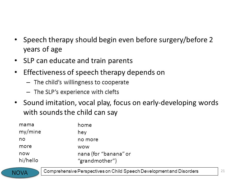 NOVA Comprehensive Perspectives on Child Speech Development and Disorders Speech therapy should begin even before surgery/before 2 years of age SLP can educate and train parents Effectiveness of speech therapy depends on – The child's willingness to cooperate – The SLP's experience with clefts Sound imitation, vocal play, focus on early-developing words with sounds the child can say 21 mama my/mine no more now hi/hello home hey no more wow nana (for banana or grandmother )