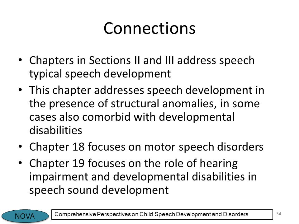 NOVA Comprehensive Perspectives on Child Speech Development and Disorders Connections Chapters in Sections II and III address speech typical speech development This chapter addresses speech development in the presence of structural anomalies, in some cases also comorbid with developmental disabilities Chapter 18 focuses on motor speech disorders Chapter 19 focuses on the role of hearing impairment and developmental disabilities in speech sound development 34