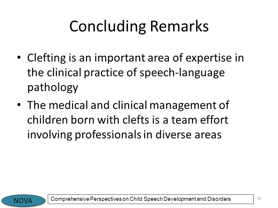 NOVA Comprehensive Perspectives on Child Speech Development and Disorders Concluding Remarks Clefting is an important area of expertise in the clinical practice of speech-language pathology The medical and clinical management of children born with clefts is a team effort involving professionals in diverse areas 35