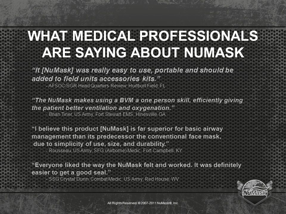 "WHAT MEDICAL PROFESSIONALS ARE SAYING ABOUT NUMASK ""It [NuMask] was really easy to use, portable and should be added to field units accessories kits."""