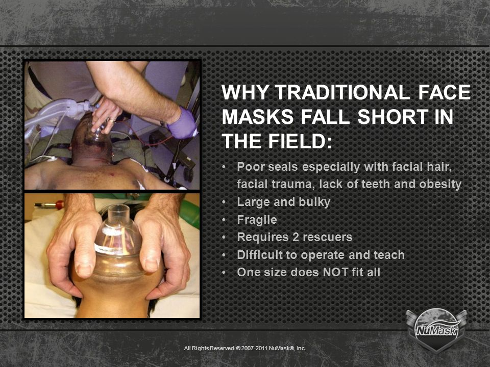 WHY TRADITIONAL FACE MASKS FALL SHORT IN THE FIELD: Poor seals especially with facial hair, facial trauma, lack of teeth and obesity Large and bulky Fragile Requires 2 rescuers Difficult to operate and teach One size does NOT fit all All Rights Reserved.