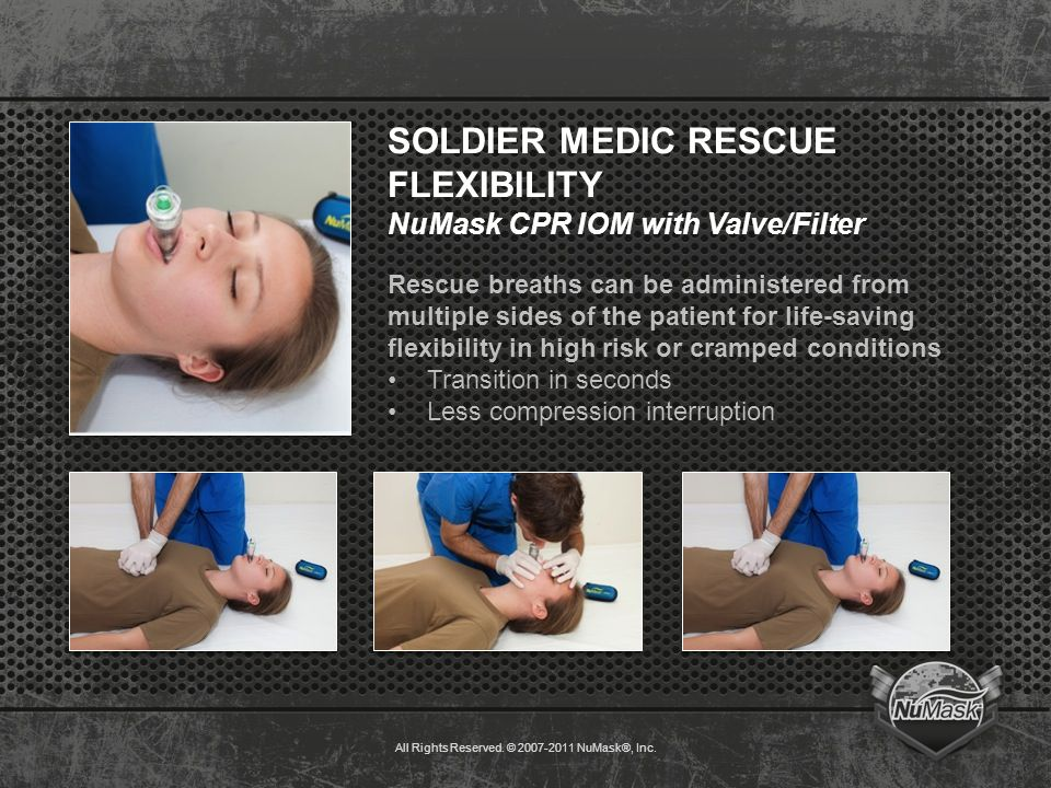 SOLDIER MEDIC RESCUE FLEXIBILITY NuMask CPR IOM with Valve/Filter Rescue breaths can be administered from multiple sides of the patient for life-saving flexibility in high risk or cramped conditions Transition in seconds Less compression interruption All Rights Reserved.