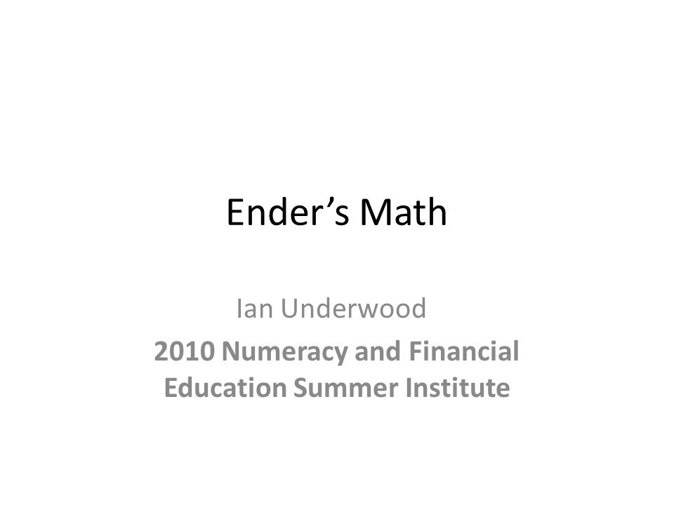 Ender's Math Ian Underwood 2010 Numeracy and Financial Education Summer Institute
