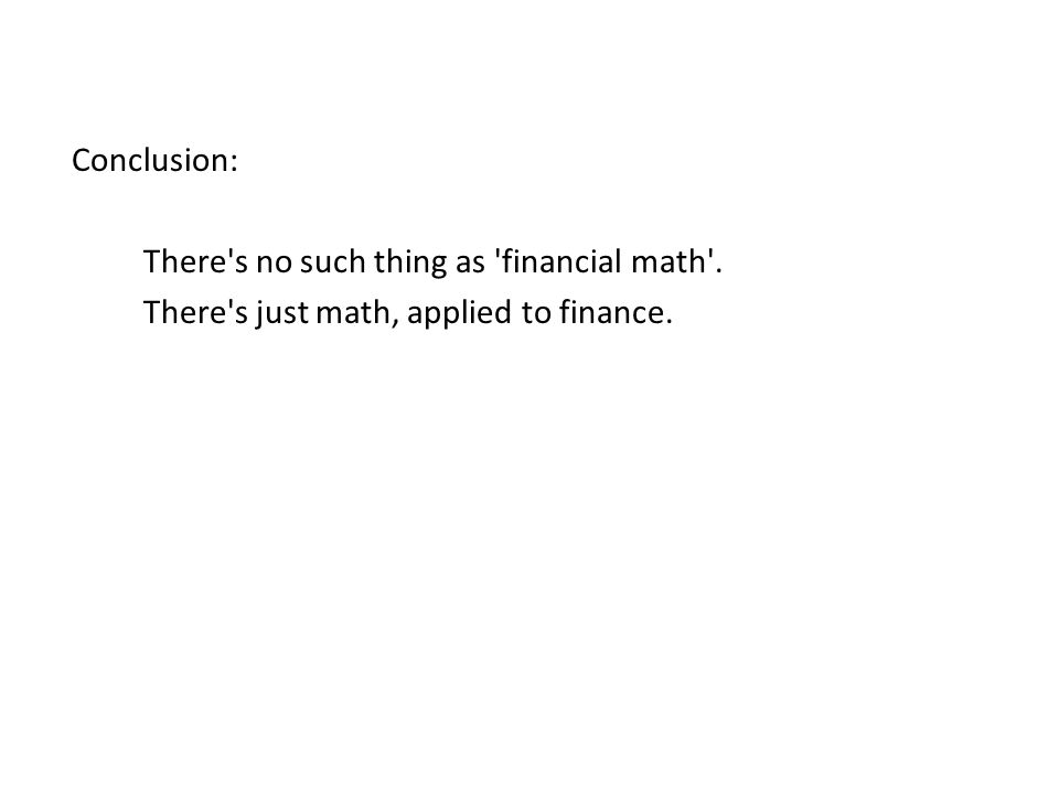 Conclusion: There s no such thing as financial math . There s just math, applied to finance.
