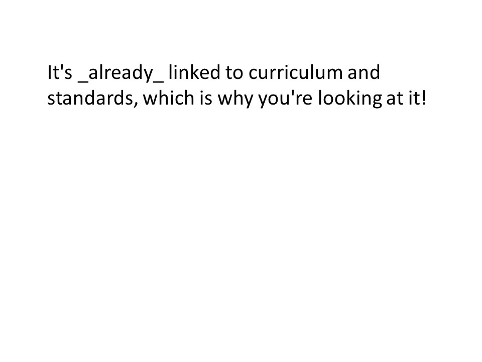 It s _already_ linked to curriculum and standards, which is why you re looking at it!
