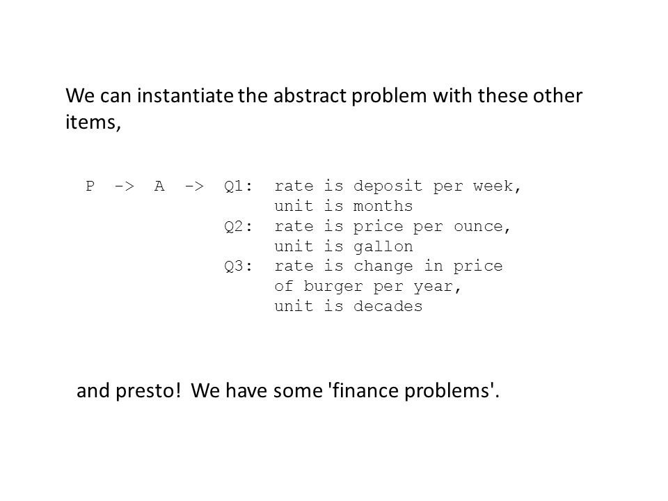 We can instantiate the abstract problem with these other items, P -> A -> Q1: rate is deposit per week, unit is months Q2: rate is price per ounce, unit is gallon Q3: rate is change in price of burger per year, unit is decades and presto.
