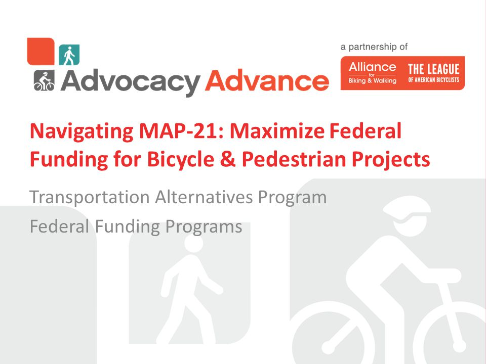 Navigating MAP-21: Maximize Federal Funding for Bicycle & Pedestrian Projects Transportation Alternatives Program Federal Funding Programs