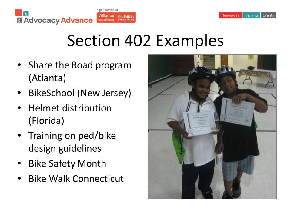 Section 402 Examples Share the Road program (Atlanta) BikeSchool (New Jersey) Helmet distribution (Florida) Training on ped/bike design guidelines Bike Safety Month Bike Walk Connecticut