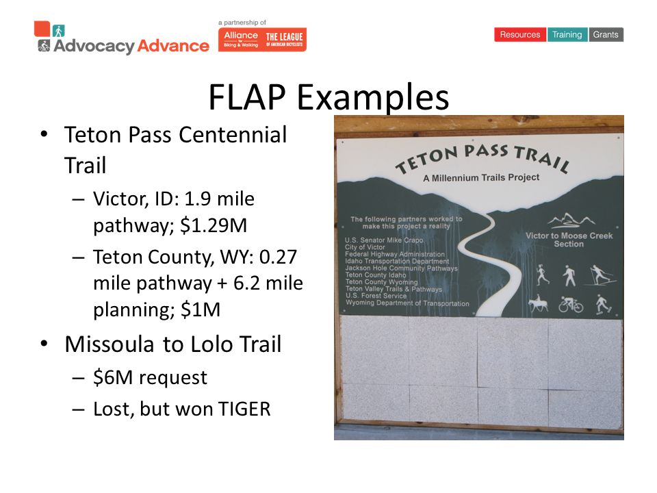 FLAP Examples Teton Pass Centennial Trail – Victor, ID: 1.9 mile pathway; $1.29M – Teton County, WY: 0.27 mile pathway + 6.2 mile planning; $1M Missoula to Lolo Trail – $6M request – Lost, but won TIGER