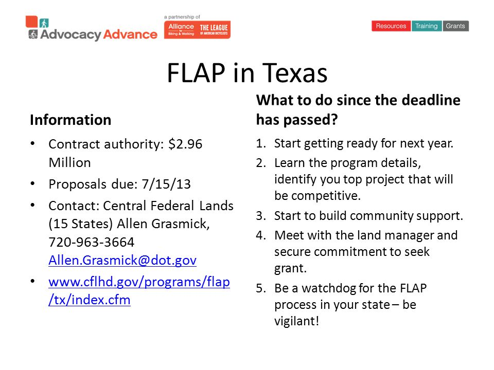 FLAP in Texas Information Contract authority: $2.96 Million Proposals due: 7/15/13 Contact: Central Federal Lands (15 States) Allen Grasmick, 720-963-3664 Allen.Grasmick@dot.gov Allen.Grasmick@dot.gov www.cflhd.gov/programs/flap /tx/index.cfm www.cflhd.gov/programs/flap /tx/index.cfm What to do since the deadline has passed.