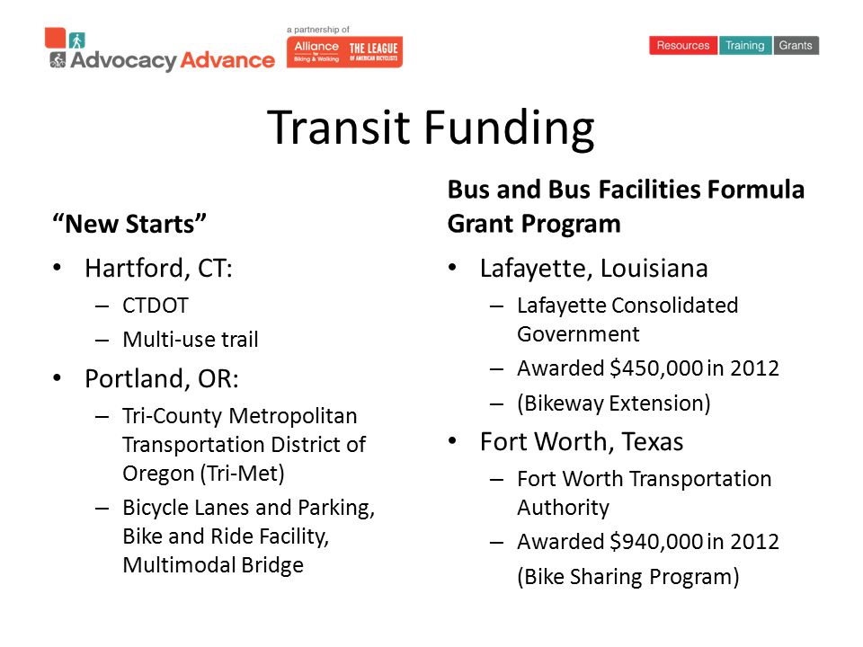 Transit Funding New Starts Hartford, CT: – CTDOT – Multi-use trail Portland, OR: – Tri-County Metropolitan Transportation District of Oregon (Tri-Met) – Bicycle Lanes and Parking, Bike and Ride Facility, Multimodal Bridge Bus and Bus Facilities Formula Grant Program Lafayette, Louisiana – Lafayette Consolidated Government – Awarded $450,000 in 2012 – (Bikeway Extension) Fort Worth, Texas – Fort Worth Transportation Authority – Awarded $940,000 in 2012 (Bike Sharing Program)