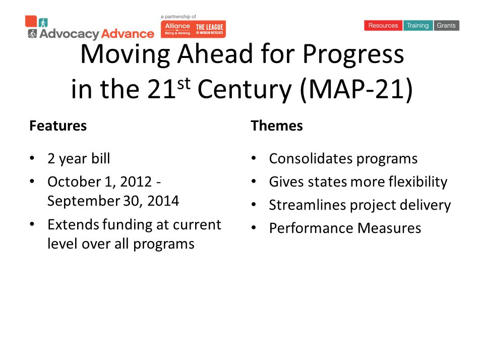 Moving Ahead for Progress in the 21 st Century (MAP-21) Features 2 year bill October 1, 2012 - September 30, 2014 Extends funding at current level over all programs Themes Consolidates programs Gives states more flexibility Streamlines project delivery Performance Measures