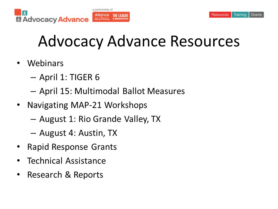 Advocacy Advance Resources Webinars – April 1: TIGER 6 – April 15: Multimodal Ballot Measures Navigating MAP-21 Workshops – August 1: Rio Grande Valley, TX – August 4: Austin, TX Rapid Response Grants Technical Assistance Research & Reports